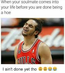 Funny Hoe Memes - when your soulmate comes into your life before you are done being
