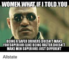 Allstate Meme - women what ifi told you being a safer drivers doesn t make you