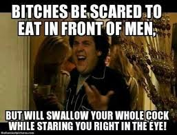 Funny Adult Memes - bitches be scared to eat in front of men adult meme jpg 700 535
