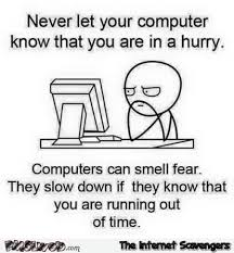 Computer Meme - never let your computer know you are in a hurry meme pmslweb