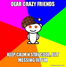 Crazy Friends Meme - dear crazy friends keep calm n stay cool but messing oltym
