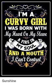 Curvy Girl Memes - i m a curvy girl i was born with my heart on my sleeve and a mouth