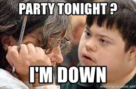 Meme Down - party tonight i m down angry down syndrome meme generator