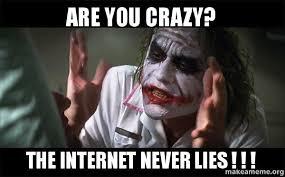 Internet Lies Meme - are you crazy the internet never lies make a meme