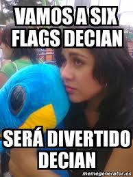 Six Flags Meme - meme personalizado vamos a six flags decian será divertido decian