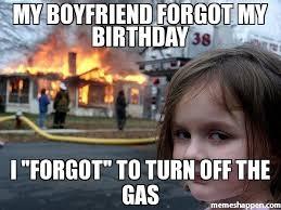 Boyfriend Birthday Meme - my boyfriend forgot my birthday i forgot to turn off the gas