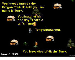 Oregon Trail Meme - you meet a man on the oregon trail he tells you his name is terry