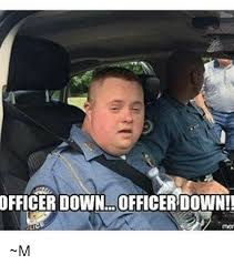 Downs Memes - officer downs memes memes pics 2018