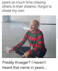 Freddy Krueger Meme - spent so much time chasing others in their dreams i forgot to chase