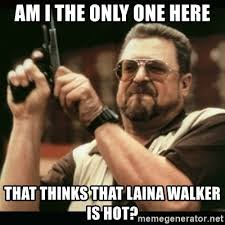 Laina Walker Meme - am i the only one here that thinks that laina walker is hot am