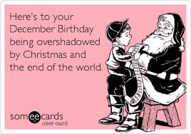 December Birthday Meme - here s to your december birthday being overshadowed by christmas and