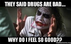 Drugs Are Bad Meme - they said drugs are bad why do i feel so good make a meme