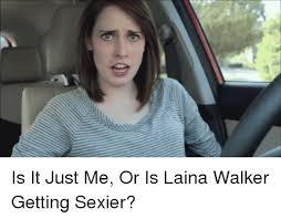 Laina Meme - is it just me or is laina walker getting sexier funny meme on me me