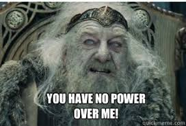 You Have No Power Meme - you have no power over me king theoden quickmeme