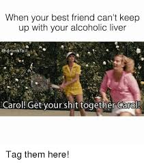 Get Your Shit Together Meme - when your best friend can t keep up with your alcoholic liver drunk