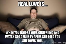 Douchebag Girlfriend Meme - real love is when you ignore your girlfriend and watch soccer in