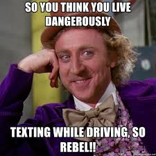 Texting While Driving Meme - so you think you live dangerously texting while driving so rebel