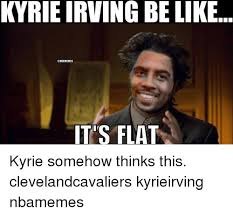 Kyrie Irving Memes - kyrie irving belike it s flat kyrie somehow thinks this