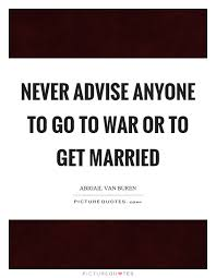 married quotes never advise anyone to go to war or to get married picture quotes