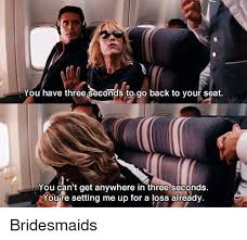 Bridesmaids Meme - you have three seconds to go back to your seat you can t get