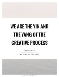we are the yin and the yang of the creative process picture quotes