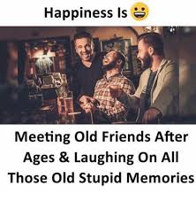 Stupid Friends Meme - happiness is meeting old friends after ages laughing on all