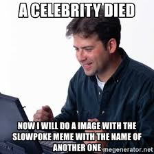 Slowpoke Meme Generator - a celebrity died now i will do a image with the slowpoke meme with