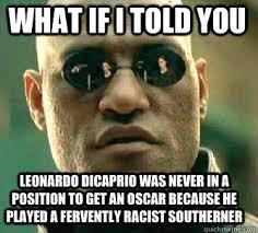 Leonardo Dicaprio No Oscar Meme - what if i told you leonardo dicaprio was never in a position to