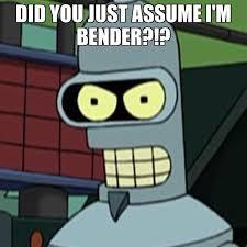Bender Futurama Meme - futurama meme assume im bender on bingememe