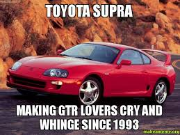 Gtr Meme - toyota supra making gtr lovers cry and whinge since 1993 make a meme