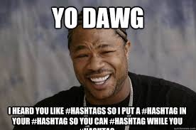 Yo Dawg Know Your Meme - yo dawg i heard you like hashtags so i put a hashtag in your