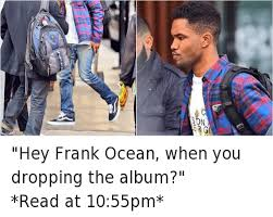 Frank Ocean Meme - hey frank ocean when you dropping the album read at 1055pm