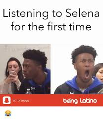 Latino Memes - listenina to selena for the first time sc blsnapz being latino