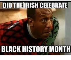 Black History Month Memes - did theirish celebrate black history month black history month