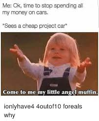 Project Car Memes - me ok time to stop spending all my money on cars sees a cheap