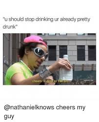 Drunk Guy Meme - u should stop drinking ur already pretty drunk cheers i drink to