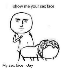 Sex Face Meme - show me your sex face my sex face jay jay meme on me me