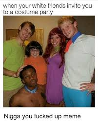 Fucked Up Memes - when your white friends invite you to a costume party nigga you
