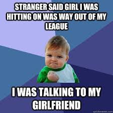 My Girl Memes - stranger said girl i was hitting on was way out of my league i was