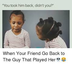 You Take That Back Meme - you took him back didn t you when your friend go back to the guy