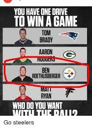 Ben Roethlisberger Meme - to win a game tom brady aaron gs ben roethlisberger ryan who do you