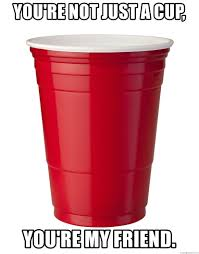 Red Solo Cup Meme - you re not just a cup you re my friend red solo cup meme