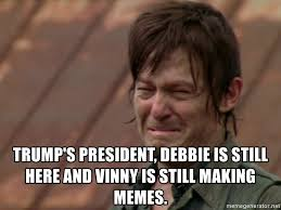 Daryl Meme - trump s president debbie is still here and vinny is still making