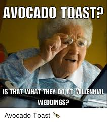 Toast Meme - avocado toast is that what they do at millennial weddings