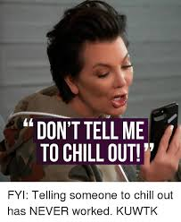 Chill Out Meme - don ttellme to chill out fyi telling someone to chill out has never