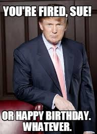 Whatever Memes - meme creator you re fired sue or happy birthday whatever