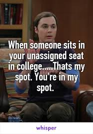 College Finals Meme - when someone sits in your unassigned seat in college thats my