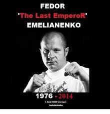Fedor Emelianenko Meme - fedor the last emperor emelianenko 1976 2014 and still living