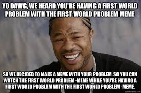 First World Problems Memes - yo dawg we heard you re having a first world problem with the