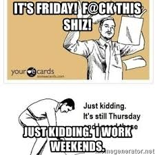 I Work Weekends Meme - it s friday f ck this shiz just kidding i work weekends